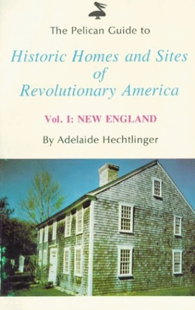 PELICAN GUIDE TO HISTORIC HOMES AND SITES OF REVOLUTIONARY AMERICA, THE VOLUME I - New England