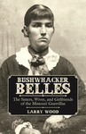BUSHWHACKER BELLES  The Sisters, Wives, and Girlfriends of the Missouri Guerrillas
