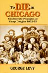 TO DIE IN CHICAGO  Confederate Prisoners at Camp Douglas 1862-65