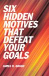 SIX HIDDEN MOTIVES THAT DEFEAT YOUR GOALS